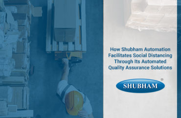 How Shubham Automation Facilitates Social Distancing Through Its Automated Quality Assurance Solutions