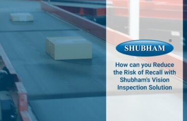 Reduce the Risk of Recall with Shubham's Vision Inspection Solution